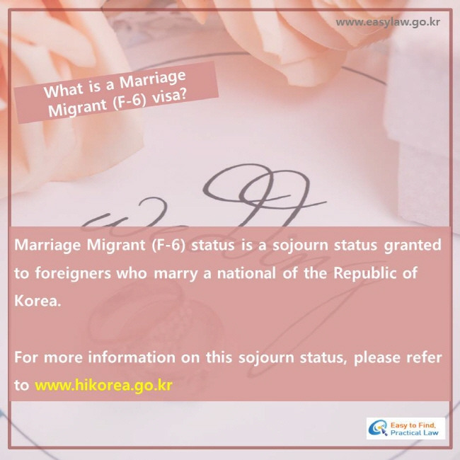 What is a Marriage Migrant (F-6) visa?, Marriage Migrant (F-6) status is a sojourn status granted to foreigners who marry a national of the Republic of Korea. For more information on this sojourn status, please refer to www.hikorea.go.kr
